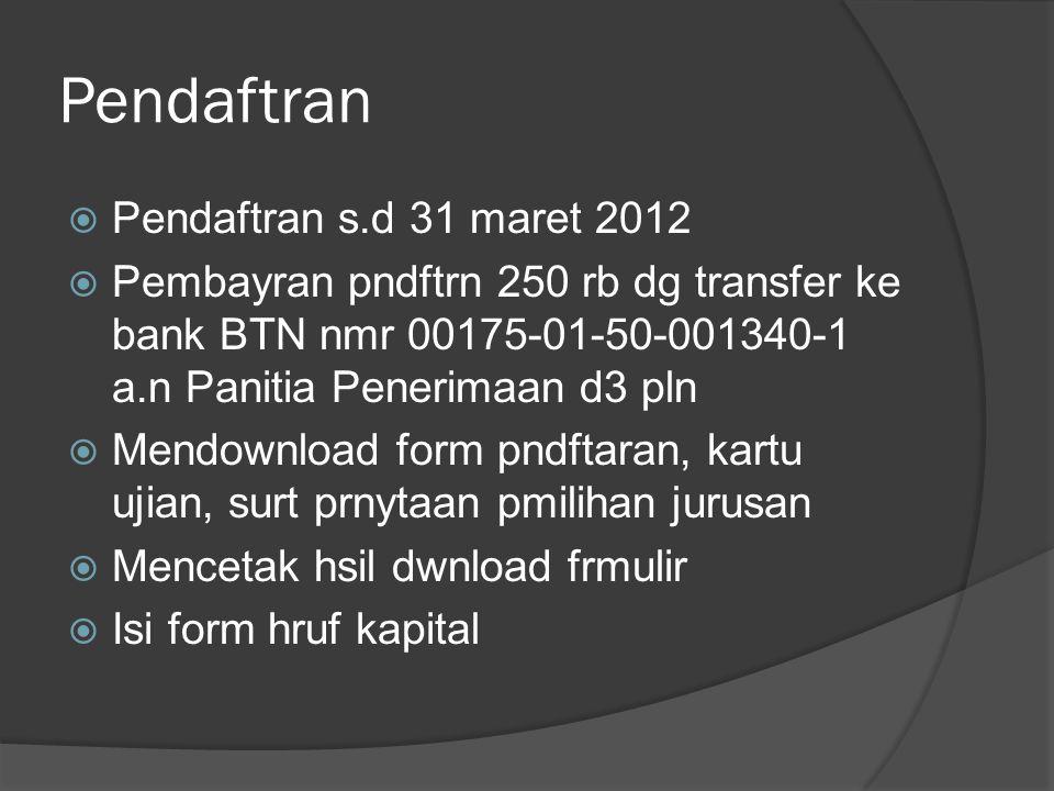 Pendaftran  Pendaftran s.d 31 maret 2012  Pembayran pndftrn 250 rb dg transfer ke bank BTN nmr 00175-01-50-001340-1 a.n Panitia Penerimaan d3 pln 