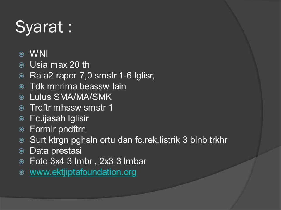 Syarat :  WNI  Usia max 20 th  Rata2 rapor 7,0 smstr 1-6 lglisr,  Tdk mnrima beassw lain  Lulus SMA/MA/SMK  Trdftr mhssw smstr 1  Fc.ijasah lgl