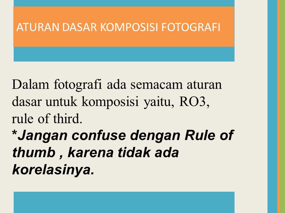ATURAN DASAR KOMPOSISI FOTOGRAFI Dalam fotografi ada semacam aturan dasar untuk komposisi yaitu, RO3, rule of third.