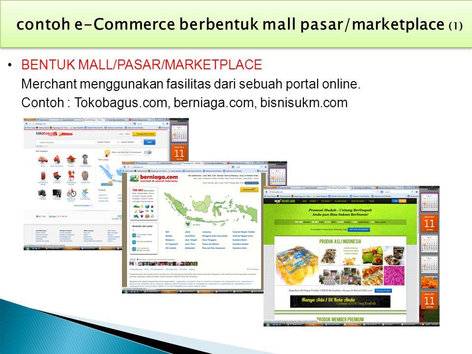 BENTUK MALL/PASAR/MARKETPLACE Merchant menggunakan fasilitas dari sebuah portal online. Contoh : Tokobagus.com, berniaga.com, bisnisukm.com contoh e-C