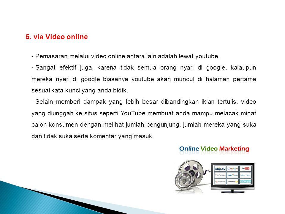 5. 5. via Video online - Pemasaran melalui video online antara lain adalah lewat youtube. - Sangat efektif juga, karena tidak semua orang nyari di goo