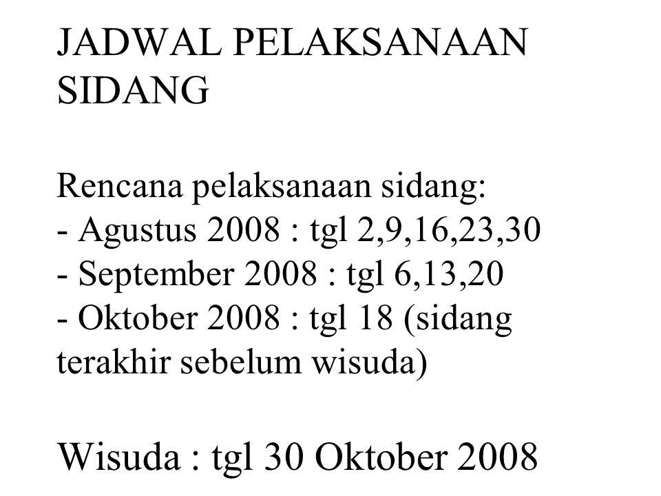 JADWAL PELAKSANAAN SIDANG Rencana pelaksanaan sidang: - Agustus 2008 : tgl 2,9,16,23,30 - September 2008 : tgl 6,13,20 - Oktober 2008 : tgl 18 (sidang terakhir sebelum wisuda) Wisuda : tgl 30 Oktober 2008