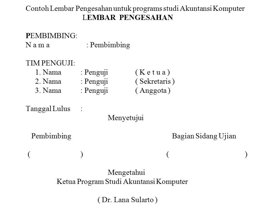 Contoh Lembar Pengesahan untuk programs studi Akuntansi Komputer LEMBAR PENGESAHAN PEMBIMBING: N a m a : Pembimbing TIM PENGUJI: 1.