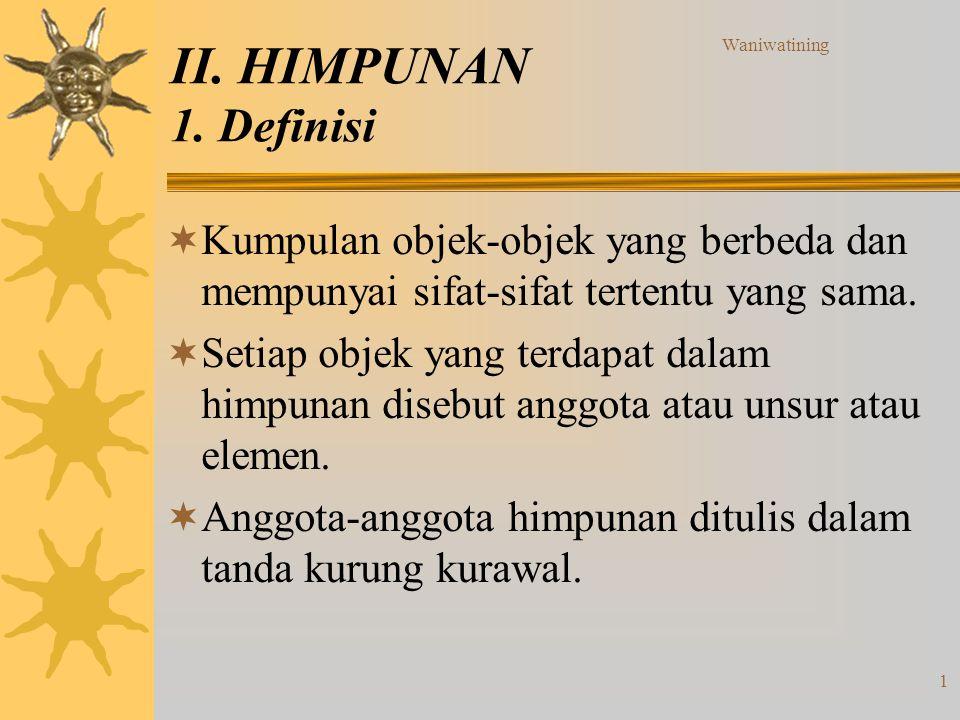 Waniwatining 1 II. HIMPUNAN 1. Definisi  Kumpulan objek-objek yang berbeda dan mempunyai sifat-sifat tertentu yang sama.  Setiap objek yang terdapat