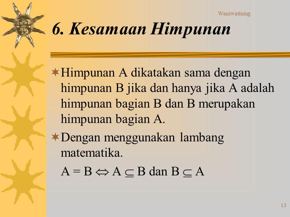 Waniwatining 13 6. Kesamaan Himpunan  Himpunan A dikatakan sama dengan himpunan B jika dan hanya jika A adalah himpunan bagian B dan B merupakan himp
