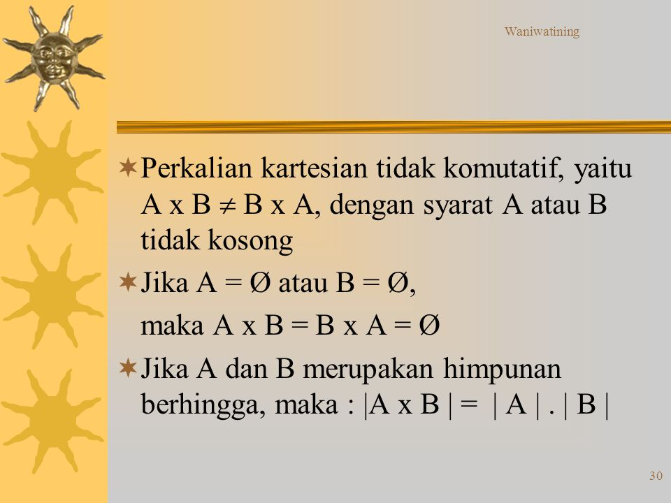Waniwatining 30  Perkalian kartesian tidak komutatif, yaitu A x B  B x A, dengan syarat A atau B tidak kosong  Jika A = Ø atau B = Ø, maka A x B =