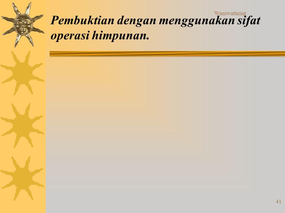 Waniwatining 41 Pembuktian dengan menggunakan sifat operasi himpunan.