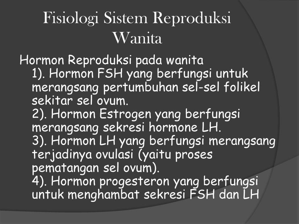 Fisiologi Sistem Reproduksi Wanita Hormon Reproduksi pada wanita 1). Hormon FSH yang berfungsi untuk merangsang pertumbuhan sel-sel folikel sekitar se