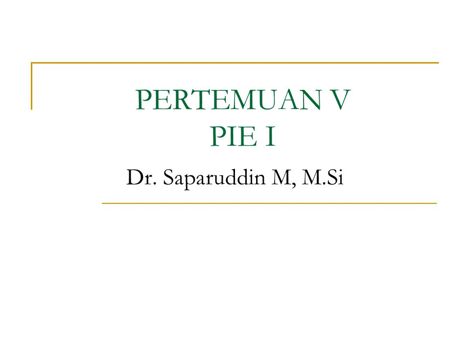 PERTEMUAN V PIE I Dr. Saparuddin M, M.Si