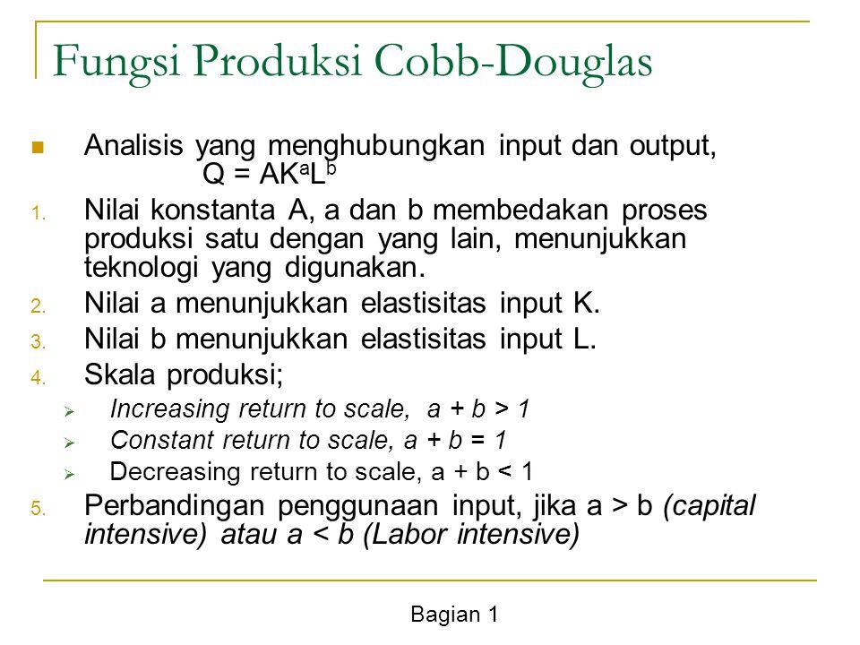 Bagian 1 Fungsi Produksi Cobb-Douglas Analisis yang menghubungkan input dan output, Q = AK a L b 1. Nilai konstanta A, a dan b membedakan proses produ
