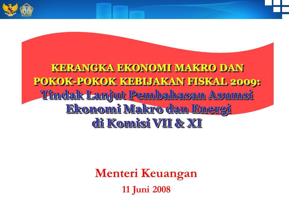 KERANGKA EKONOMI MAKRO DAN KERANGKA EKONOMI MAKRO DAN POKOK-POKOK KEBIJAKAN FISKAL 2009: Tindak Lanjut Pembahasan Asumsi Ekonomi Makro dan Energi Ekonomi Makro dan Energi di Komisi VII & XI KERANGKA EKONOMI MAKRO DAN POKOK-POKOK KEBIJAKAN FISKAL 2009: Tindak Lanjut Pembahasan Asumsi Ekonomi Makro dan Energi di Komisi VII & XI Menteri Keuangan 11 Juni 2008