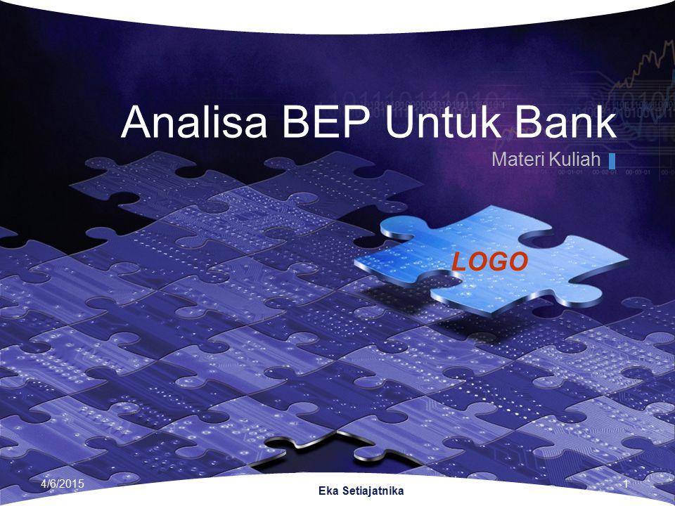 LOGO Eka Setiajatnika Analisa BEP Untuk Bank Materi Kuliah 4/6/20151