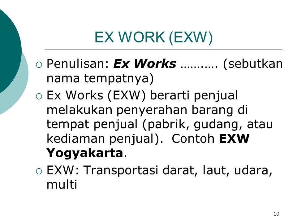 10 EX WORK (EXW)  Penulisan: Ex Works …….…. (sebutkan nama tempatnya)  Ex Works (EXW) berarti penjual melakukan penyerahan barang di tempat penjual