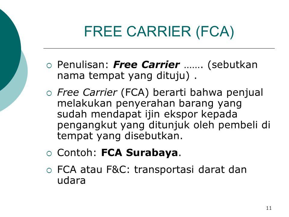 11 FREE CARRIER (FCA)  Penulisan: Free Carrier ……. (sebutkan nama tempat yang dituju).  Free Carrier (FCA) berarti bahwa penjual melakukan penyeraha
