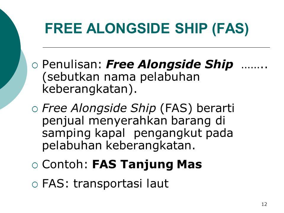 12 FREE ALONGSIDE SHIP (FAS)  Penulisan: Free Alongside Ship …….. (sebutkan nama pelabuhan keberangkatan).  Free Alongside Ship (FAS) berarti penjua