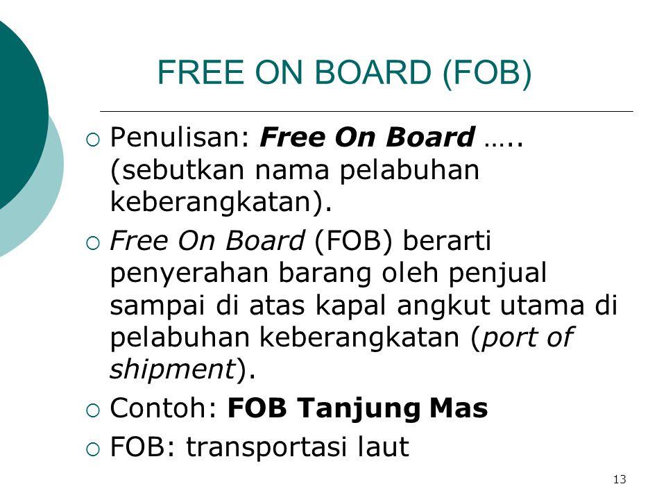 13 FREE ON BOARD (FOB)  Penulisan: Free On Board ….. (sebutkan nama pelabuhan keberangkatan).  Free On Board (FOB) berarti penyerahan barang oleh pe
