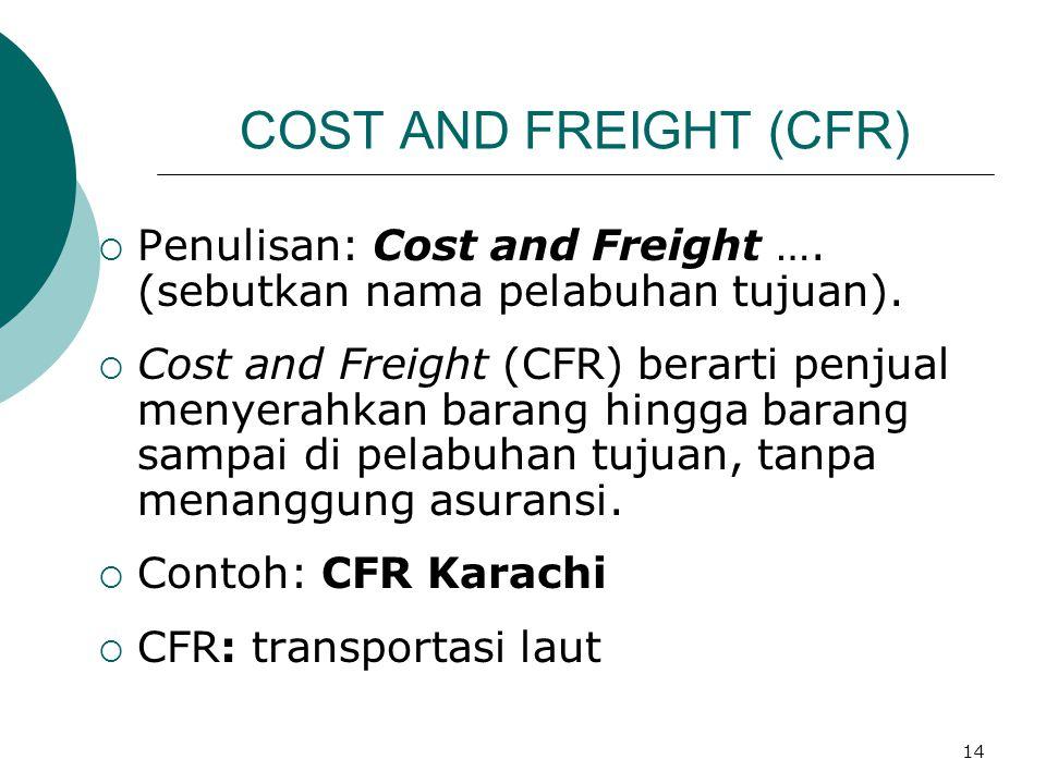 14 COST AND FREIGHT (CFR)  Penulisan: Cost and Freight …. (sebutkan nama pelabuhan tujuan).  Cost and Freight (CFR) berarti penjual menyerahkan bara