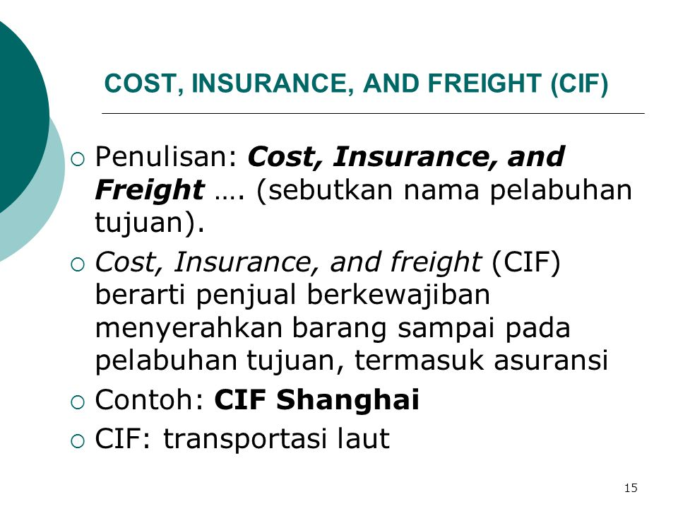 15 COST, INSURANCE, AND FREIGHT (CIF)  Penulisan: Cost, Insurance, and Freight …. (sebutkan nama pelabuhan tujuan).  Cost, Insurance, and freight (C