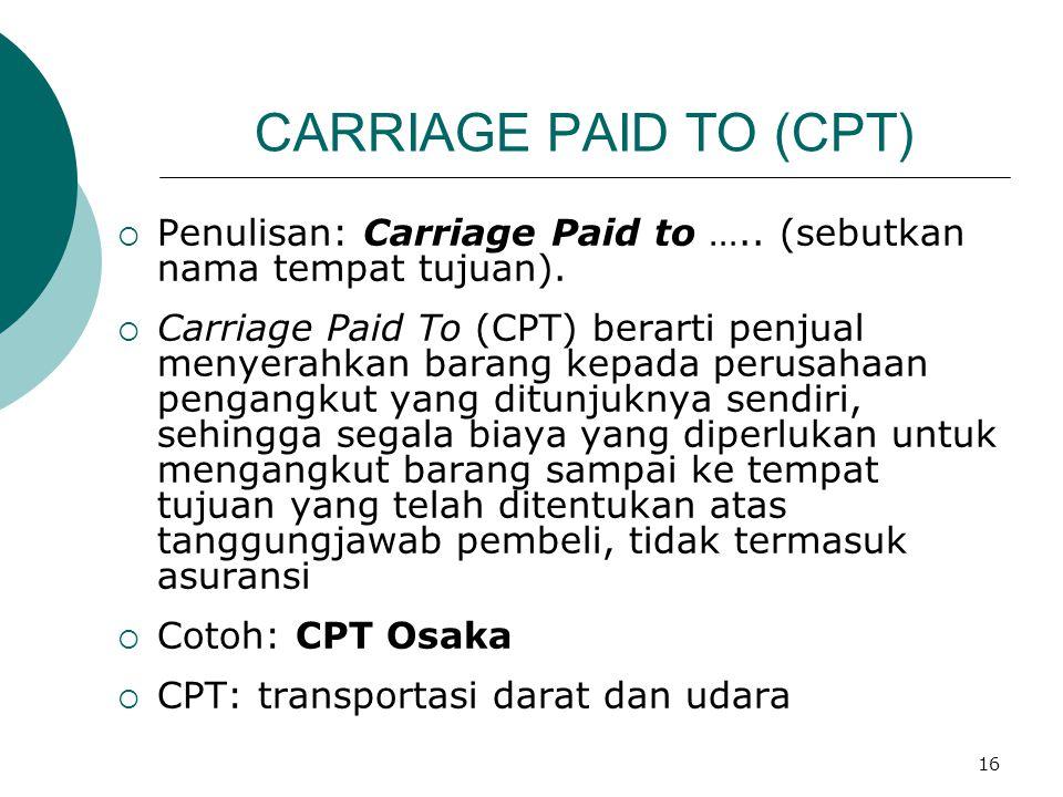 16 CARRIAGE PAID TO (CPT)  Penulisan: Carriage Paid to ….. (sebutkan nama tempat tujuan).  Carriage Paid To (CPT) berarti penjual menyerahkan barang