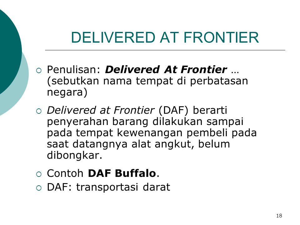 18 DELIVERED AT FRONTIER  Penulisan: Delivered At Frontier … (sebutkan nama tempat di perbatasan negara)  Delivered at Frontier (DAF) berarti penyer