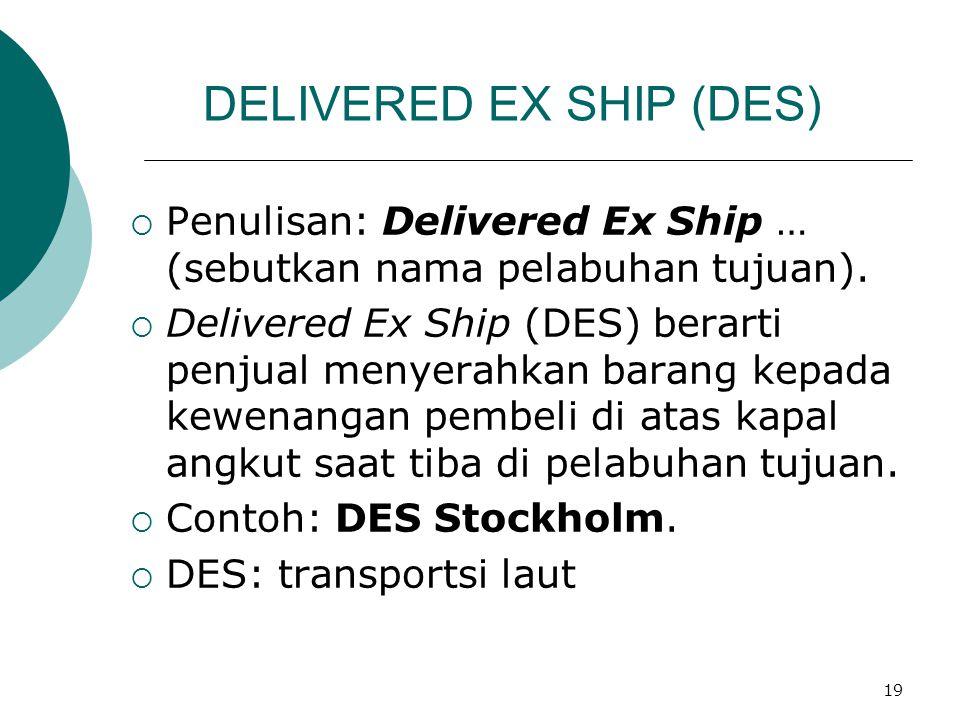 19 DELIVERED EX SHIP (DES)  Penulisan: Delivered Ex Ship … (sebutkan nama pelabuhan tujuan).  Delivered Ex Ship (DES) berarti penjual menyerahkan ba