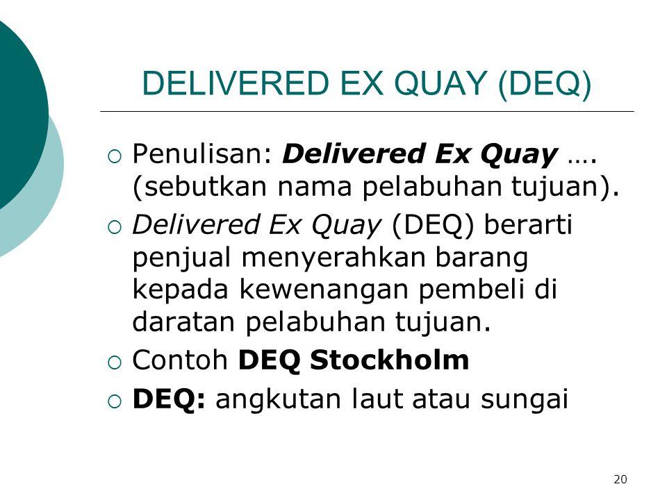 20 DELIVERED EX QUAY (DEQ)  Penulisan: Delivered Ex Quay …. (sebutkan nama pelabuhan tujuan).  Delivered Ex Quay (DEQ) berarti penjual menyerahkan b