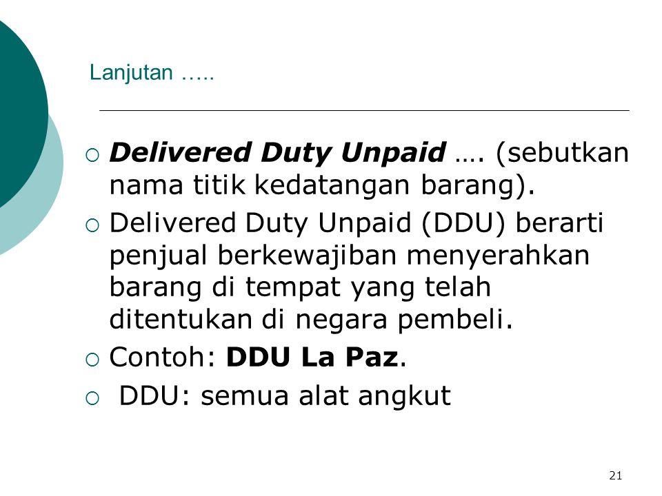 21 Lanjutan …..  Delivered Duty Unpaid …. (sebutkan nama titik kedatangan barang).  Delivered Duty Unpaid (DDU) berarti penjual berkewajiban menyera