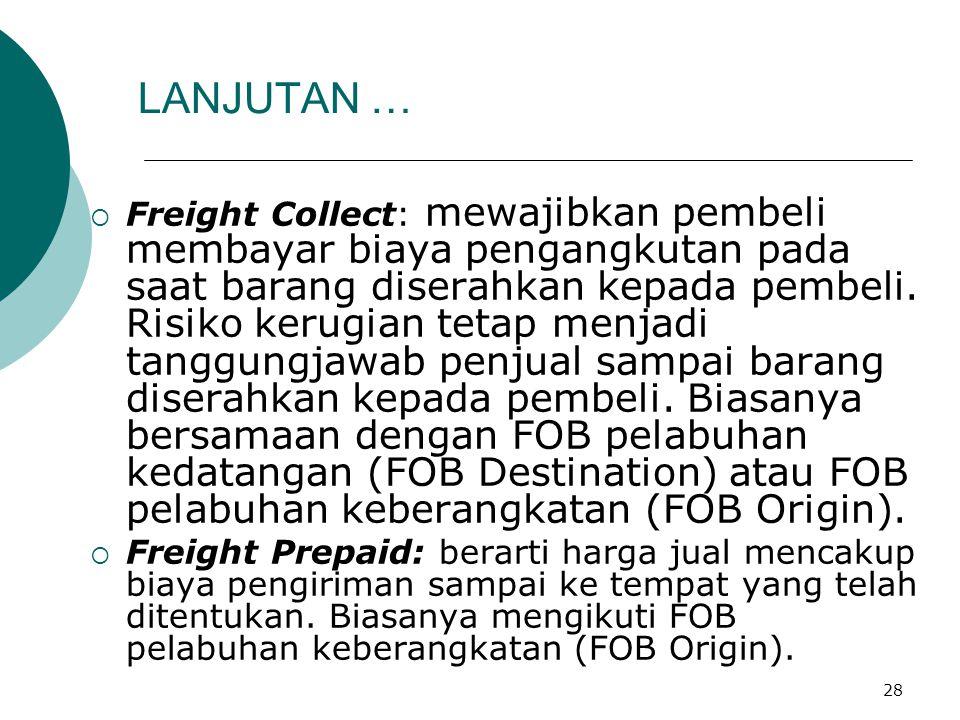 28 LANJUTAN …  Freight Collect: mewajibkan pembeli membayar biaya pengangkutan pada saat barang diserahkan kepada pembeli. Risiko kerugian tetap menj