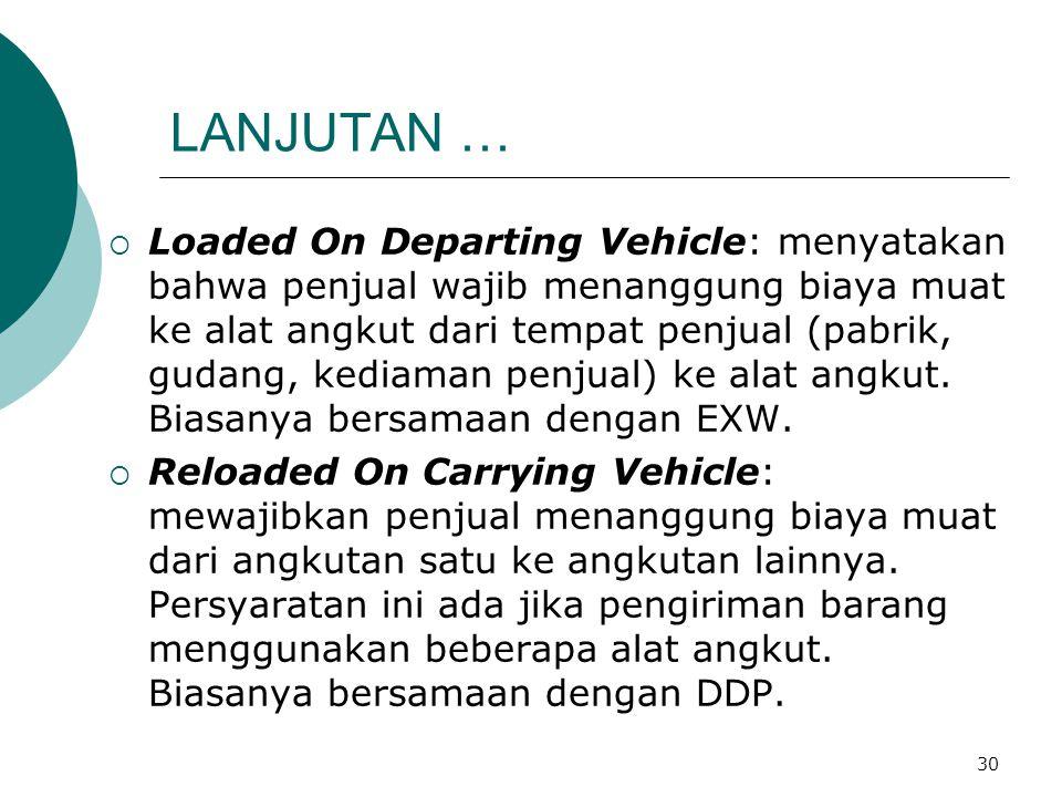 30 LANJUTAN …  Loaded On Departing Vehicle: menyatakan bahwa penjual wajib menanggung biaya muat ke alat angkut dari tempat penjual (pabrik, gudang,