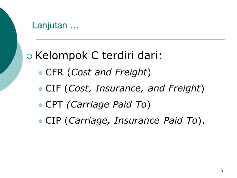 6 Lanjutan …  Kelompok C terdiri dari: CFR (Cost and Freight) CIF (Cost, Insurance, and Freight) CPT (Carriage Paid To) CIP (Carriage, Insurance Paid