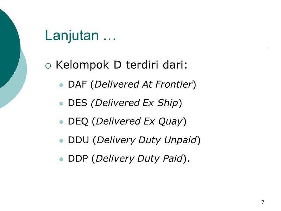 7 Lanjutan …  Kelompok D terdiri dari: DAF (Delivered At Frontier) DES (Delivered Ex Ship) DEQ (Delivered Ex Quay) DDU (Delivery Duty Unpaid) DDP (De