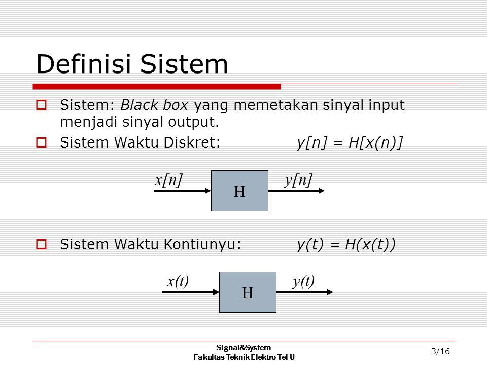 Signal&System Fakultas Teknik Elektro Tel-U 4/16 Interkonneksi Sistem  Hubungan serial (Cascade): y(t) = H 2 ( H 1 ( x(t) ) ) Contoh: radio receiver diikuti oleh amplifier  Parallel Connection: y(t) = H 2 ( x(t) ) + H 1 ( x(t) ) Contoh: line telepon terhubung parallel dengan microphone telepon H1H1 x(t) H2H2 y(t) H1H1 x(t) y(t) H2H2 +