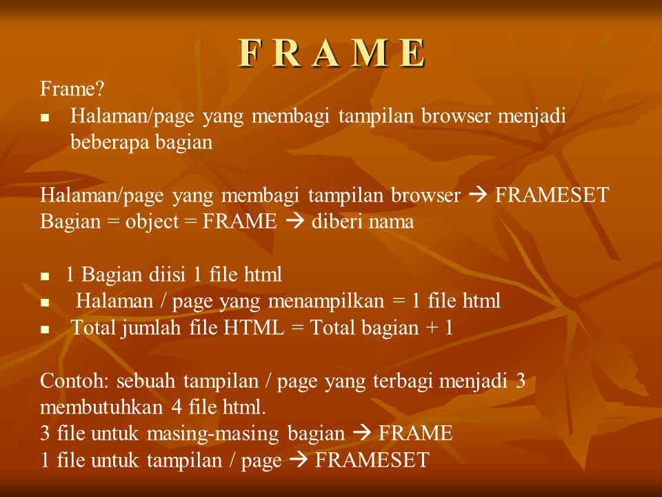 F R A M E Frame? Halaman/page yang membagi tampilan browser menjadi beberapa bagian Halaman/page yang membagi tampilan browser  FRAMESET Bagian = obj