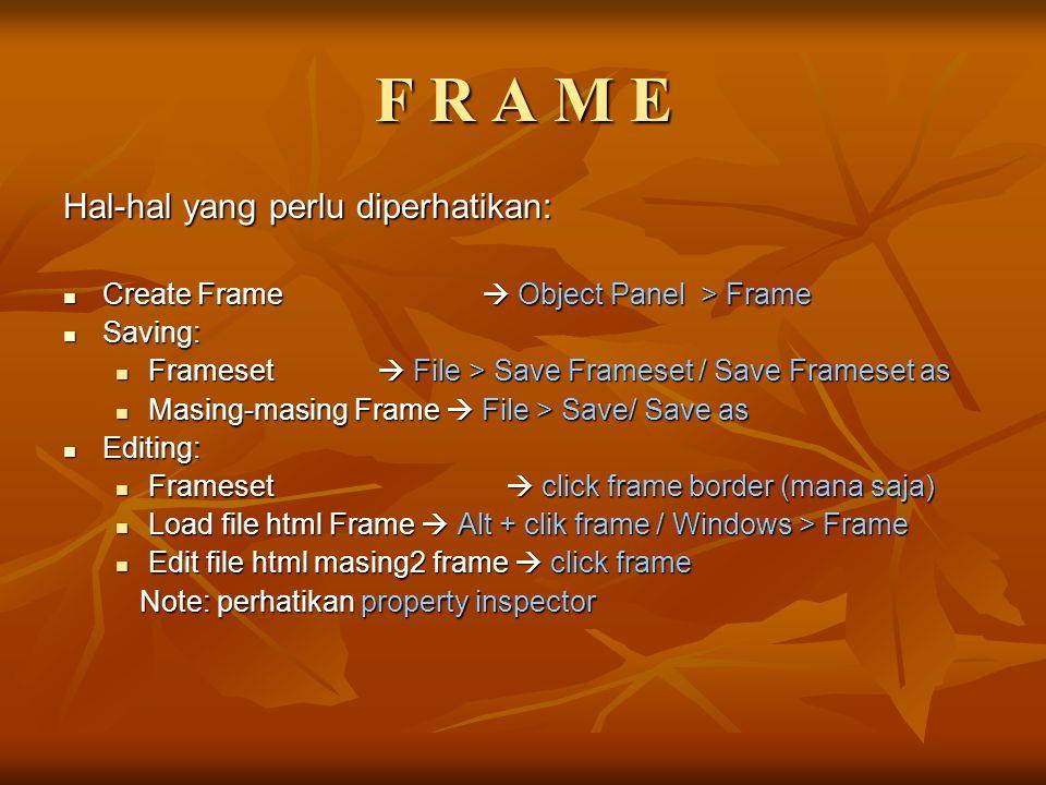 F R A M E Hal-hal yang perlu diperhatikan: Create Frame  Object Panel > Frame Create Frame  Object Panel > Frame Saving: Saving: Frameset  File > S