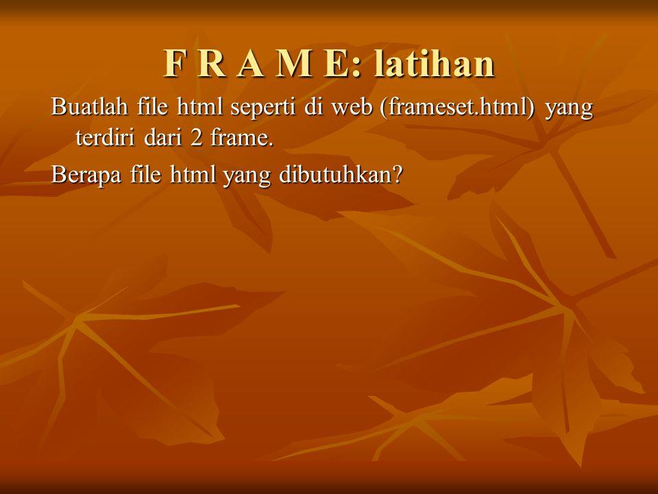 F R A M E: latihan Buatlah file html seperti di web (frameset.html) yang terdiri dari 2 frame. Berapa file html yang dibutuhkan?