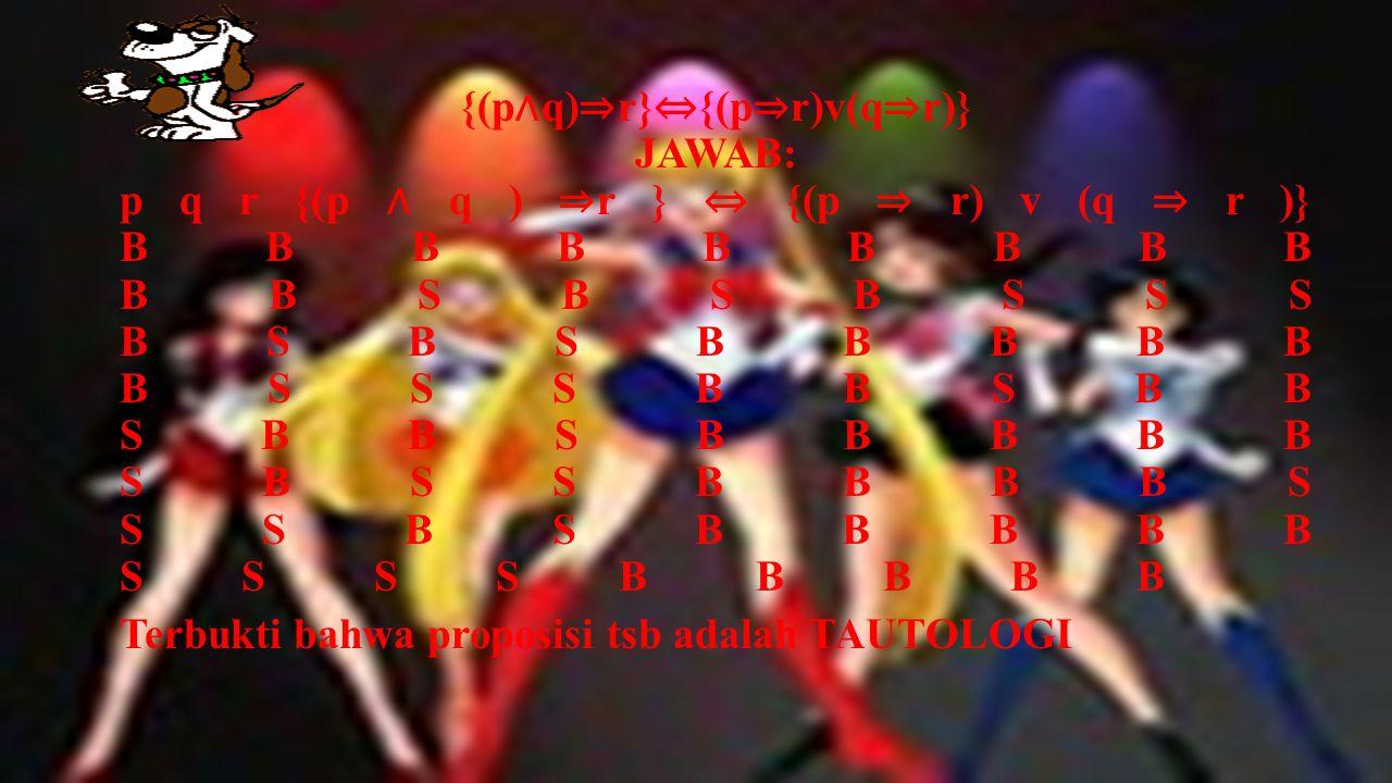 {( p ∧ q) ⇒ r} ⇔ {(p ∧∼ r) ⇒∼ q)} JAWAB: p q r ∼ q ∼ r { (p ∧ q ) ⇒ r } ⇔ { (p ∧ ∼ r) ⇒∼ q )} B B B S S B B B S B B B S S B B S B B S B S B B S S B B