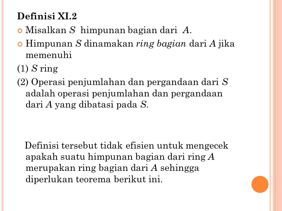 Definisi XI.2 Misalkan S himpunan bagian dari A. Himpunan S dinamakan ring bagian dari A jika memenuhi (1) S ring (2) Operasi penjumlahan dan perganda