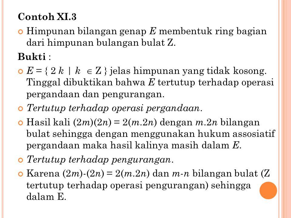 Contoh XI.3 Himpunan bilangan genap E membentuk ring bagian dari himpunan bulangan bulat Z. Bukti : E = { 2 k | k  Z } jelas himpunan yang tidak koso
