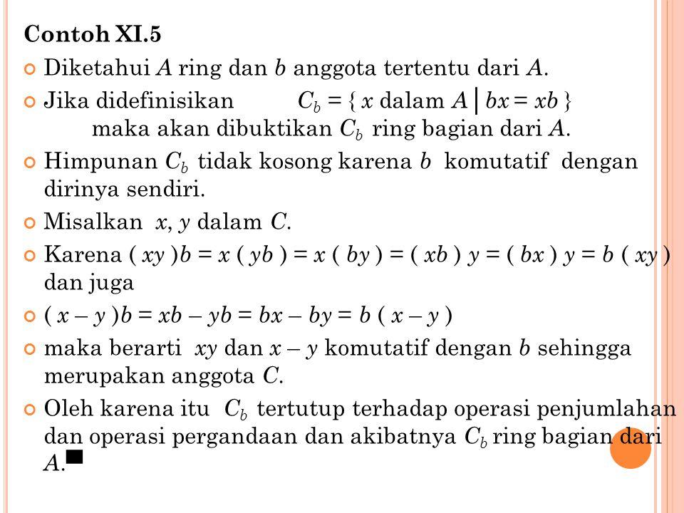 Contoh XI.5 Diketahui A ring dan b anggota tertentu dari A. Jika didefinisikan C b = { x dalam A │ bx = xb } maka akan dibuktikan C b ring bagian dari