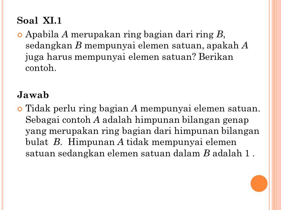 Soal XI.1 Apabila A merupakan ring bagian dari ring B, sedangkan B mempunyai elemen satuan, apakah A juga harus mempunyai elemen satuan? Berikan conto