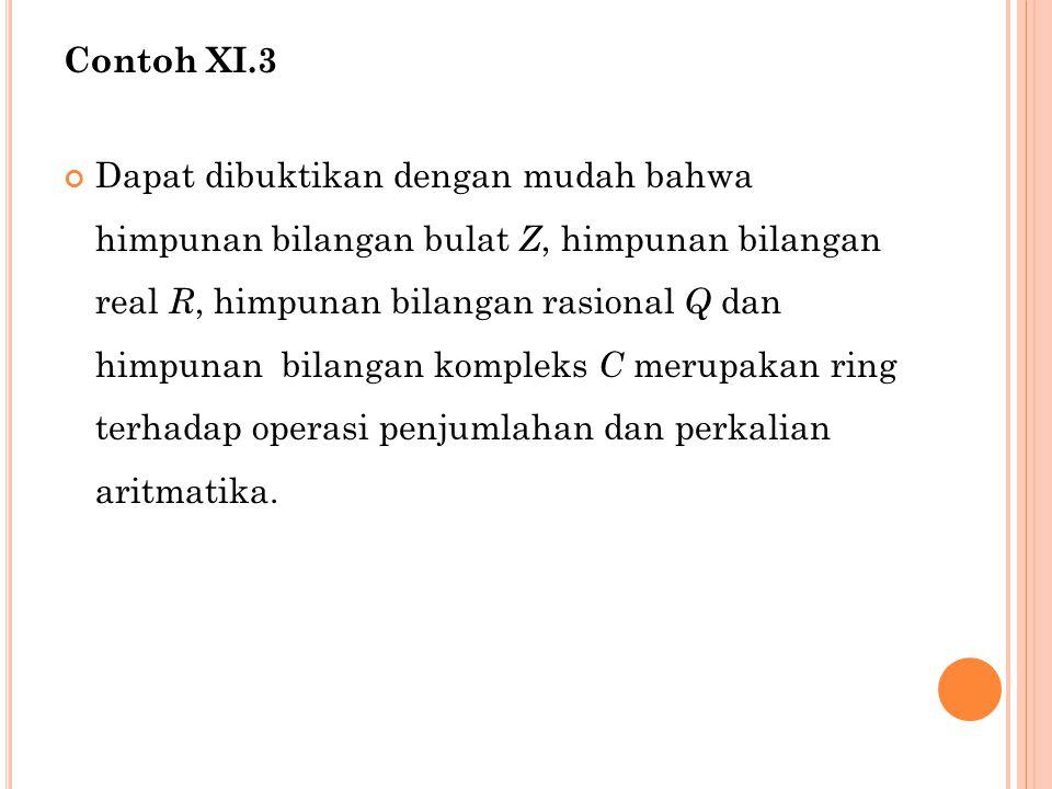 Contoh XI.3 Dapat dibuktikan dengan mudah bahwa himpunan bilangan bulat Z, himpunan bilangan real R, himpunan bilangan rasional Q dan himpunan bilanga