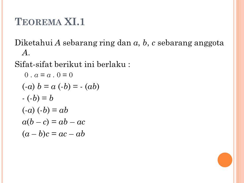 T EOREMA XI.1 Diketahui A sebarang ring dan a, b, c sebarang anggota A. Sifat-sifat berikut ini berlaku : 0. a = a. 0 = 0 (- a ) b = a (- b ) = - ( ab