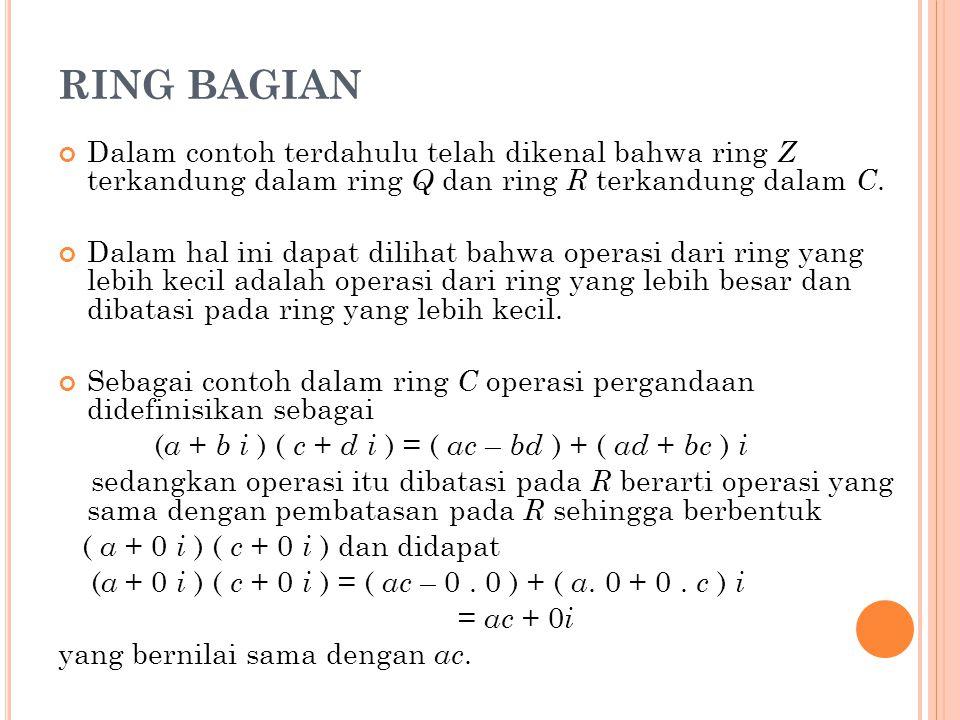 RING BAGIAN Dalam contoh terdahulu telah dikenal bahwa ring Z terkandung dalam ring Q dan ring R terkandung dalam C. Dalam hal ini dapat dilihat bahwa