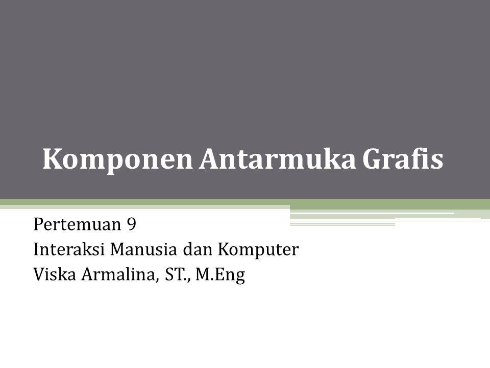 Komponen Antarmuka Grafis Pertemuan 9 Interaksi Manusia dan Komputer Viska Armalina, ST., M.Eng