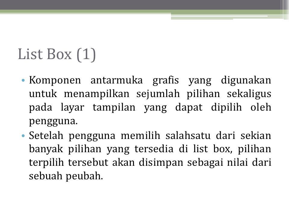 List Box (1) Komponen antarmuka grafis yang digunakan untuk menampilkan sejumlah pilihan sekaligus pada layar tampilan yang dapat dipilih oleh pengguna.