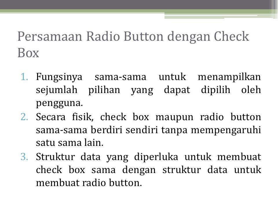 Persamaan Radio Button dengan Check Box 1.Fungsinya sama-sama untuk menampilkan sejumlah pilihan yang dapat dipilih oleh pengguna.