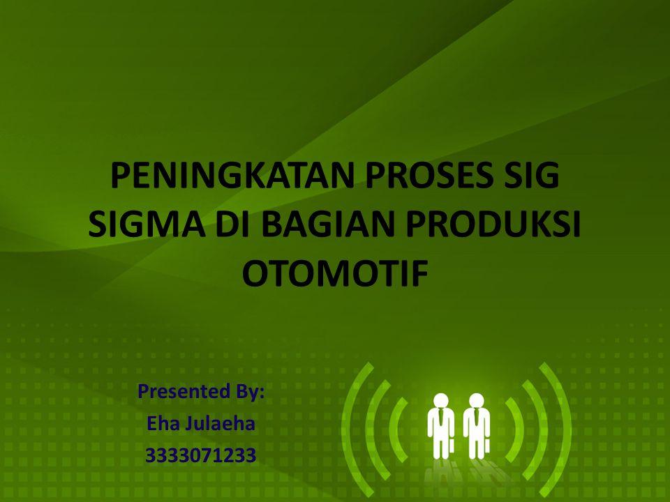 PENINGKATAN PROSES SIG SIGMA DI BAGIAN PRODUKSI OTOMOTIF Presented By: Eha Julaeha 3333071233