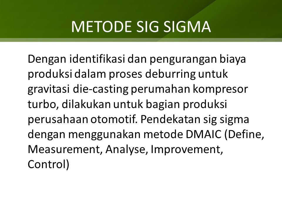 METODE SIG SIGMA Dengan identifikasi dan pengurangan biaya produksi dalam proses deburring untuk gravitasi die-casting perumahan kompresor turbo, dilakukan untuk bagian produksi perusahaan otomotif.
