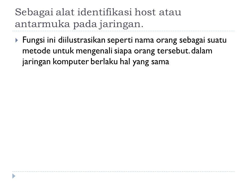 Sebagai alat identifikasi host atau antarmuka pada jaringan.  Fungsi ini diilustrasikan seperti nama orang sebagai suatu metode untuk mengenali siapa