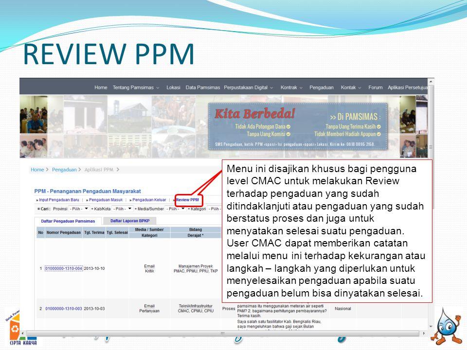 REVIEW PPM Menu ini disajikan khusus bagi pengguna level CMAC untuk melakukan Review terhadap pengaduan yang sudah ditindaklanjuti atau pengaduan yang sudah berstatus proses dan juga untuk menyatakan selesai suatu pengaduan.